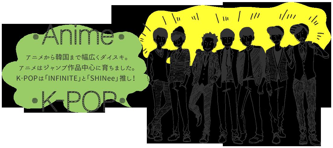 アニメから韓国まで幅広くダイスキ。アニメはジャンプ作品中心に育ちました。K-POPha「INFINITE」と「SHINee」推し!