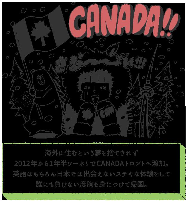 海外に住むという夢を捨てきれず2012年から1年半ワーホリでCANADAトロントへ渡加。英語はもちろん日本では出会えないステキな体験をして誰にも負けない度胸を身につけて帰国。