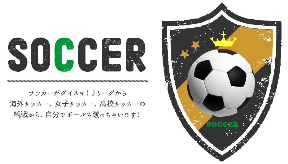 サッカーがダイスキ!Jリーグから海外サッカー、女子サッカー、高校サッカーの観戦から、自分でボールも蹴っちゃいます!